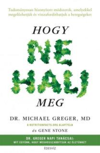 Michael Greger, Gene Stone: Hogy ne halj meg - Tudományosan bizonyított módszerek, amelyekkel megelőzhetjük és visszafordíthatjuk a betegségeket