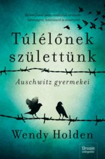 Wendy Holden: Túlélőnek születtünk - Auschwitz gyermekei