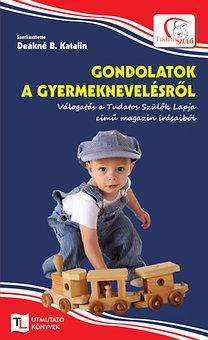Deákné B. Katalin: Gondolatok a gyermeknevelésről - Válogatás a Tudatos Szülők Lapja című magazin írásaiból