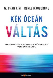 W. Chan Kim, Renée Mauborgne: Kék óceán váltás - Hatékony és magabiztos növekedés verseny nélkül