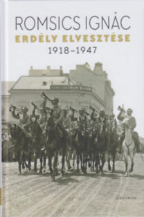 Romsics Ignác: Erdély elvesztése - 1918-1947