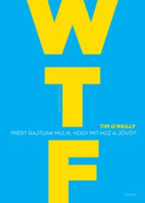 Tim O'Reilly: WTF? - Miért rajtunk múlik, hogy mit hoz a jövő?
