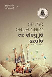 Bruno Bettelheim: Az elég jó szülő - Könyv a gyereknevelésről