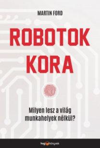 Martin Ford: Robotok kora - Milyen lesz a világ munkahelyek nélkül?