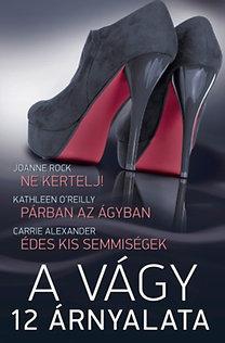 Joanne Rock, Kathleen O'Reilly, Carrie Alexander: A vágy 12 árnyalata 4. kötet (Ne kertelj!, Párban az ágyban, Édes kis semmiségek)