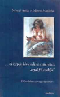 """Moretti Magdolna; Németh Attila: """"...ki szépen kimondja a rettenetet, azzal föl is oldja"""" - PSYrodalmi szöveggyűjtemény"""