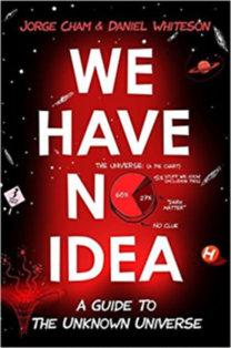 Jorge Cham, Daniel Whiteson: We Have No Idea - A Guide To The Unknown Universe