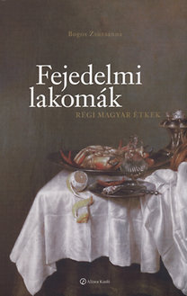 Bogos Zsuzsanna: Fejedelmi lakomák - Régi magyar étkek - Régi magyar étkek
