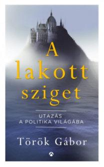 Török Gábor: A lakott sziget - Utazás a politika világába