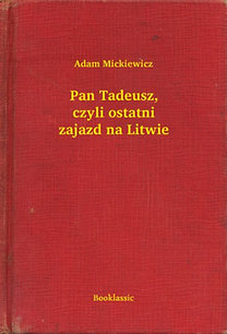 Adam Mickiewicz: Pan Tadeusz, czyli ostatni zajazd na Litwie