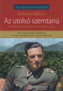 Rochus Misch: Az utolsó szemtanú - Hitler testőrének emlékirata