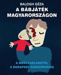Balogh Géza: A bábjáték Magyarországon - A MESEBARLANGTÓL A BUDAPEST BÁBSZÍNHÁZIG