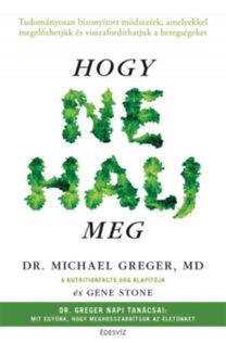 Michael Greger; Gene Stone: Hogy ne halj meg - Tudományosan bizonyított módszerek, amelyekkel megelőzhetjük és visszafordíthatjuk a betegségeket