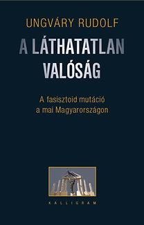 Ungváry Rudolf: A láthatatlan valóság - A fasisztoid mutáció a mai Magyarországon