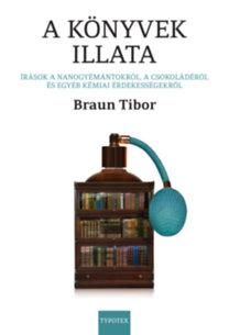 Braun Tibor: A könyvek illata - Írások a nanogyémántokról, a csokoládéról és egyéb kémiai érdekességekről