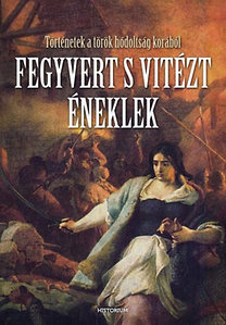Bíró Szabolcs (szerk.): Fegyvert s vitézt éneklek - Történetek a török hódoltság korából