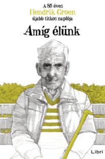 Hendrik Groen: Amíg élünk - A 85 éves Hendrik Groen újabb titkos naplója