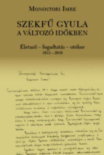 Monostori Imre: Szekfű Gyula a változó időkben - Életmű - fogadtatás - utókor 1913-2016
