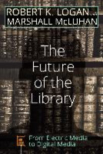 Logan, Robert K. - McLuhan, Marshall: The Future of the Library - From Electric Media to Digital Media