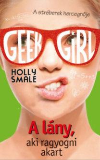 Holly Smale: Geek Girl 4. - A lány, aki ragyogni akart