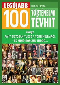 Hahner Péter: Legújabb 100 történelmi tévhit - avagy amit biztosan tudsz a történelemről  - és mind rosszul tudod