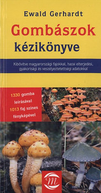 Ewald Gerhardt: Gombászok kézikönyve - Kibővítve magyarországi fajokkal, hazai elterjedési, gyakorisági és veszélyeztetettségi adatokkal