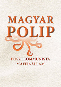 Magyar Bálint (szerk.): Magyar polip - A posztkommunista maffiaállam - A posztkommunista maffiaállam