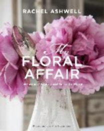 Ashwell, Rachel: My Floral Affair - Beautiful florals in whimsical spaces