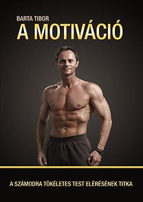 Barta Tibor: A motiváció - A számodra tökéletes test elérésének titka - A számodra tökéletes test elérésének titka