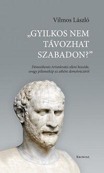 Vilmos László: Gyilkos nem távozhat szabadon? - Démosthenés Aristokratés elleni beszéde avagy pillanatkép az athéni demokráciáról