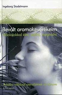 Ingeborg Stadelmann: Bevált aromakeverékeim - Illóolajokkal élni, szülni, meghalni - Illóolajokkal élni, szülni, meghalni