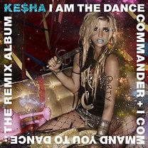 Kesha: I Am The Dance Commander + I Command You To Dance: The Remix Album