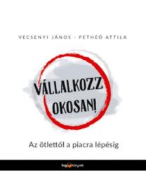 Vecsenyi János, Petheő Attila: Vállalkozz okosan! - Az ötlettől a piacra lépésig