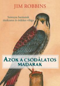 Jim Robbins: Azok a csodálatos madarak - Szárnyas barátaink titkozatos és érdekes világa