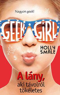 Holly Smale: Geek Girl 3. - A lány, aki távolról tökéletes