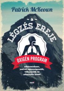 Patrick McKeown: A légzés ereje - Oxigén Program: Edzésmódszer, amivel egészségesebb, vékonyabb és edzettebb leszel
