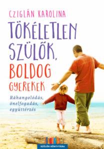 Cziglán Karolina: Tökéletlen szülők, boldog gyerekek - Ráhangolódás, önelfogadás, együttérzés