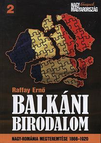Raffay Ernő: Balkáni birodalom - Nagy-Románia megteremtése 1866-1920