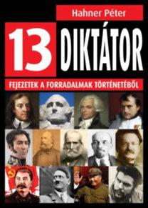 Hahner Péter: 13 diktátor - Fejezetek a forradalmak történetéből