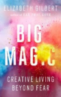 Gilbert, Elizabeth: Big Magic - Creative Living Beyond Fear