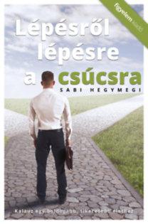 Sabi Hegymegi: Lépésről lépésre a csúcsra - Kalauz egy boldogabb, sikeresebb élethez