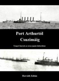 Zoltán Horváth: Port Arthurtól Csuzimáig - Tengeri harcok az orosz-japán háborúban