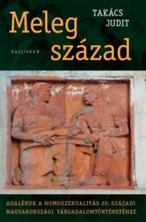 Takács Judit: Meleg század - Adalékok a homoszexualitás 20. századi magyarországi társadalomtörténetéhez