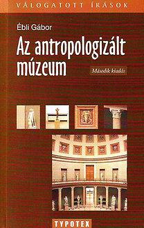 Ébli Gábor: Az antropologizált múzeum - KÖZGYŰJTEMÉNYEK ÁTALAKULÁSA AZ EZREDFORDULÓN
