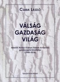 Csaba László: Válság-gazdaság-világ - Adalék Közép-Európa három évtizedes gazdaságtörténetéhez /1988-2018/