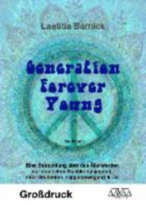 Barnick, Laetitia: Generation Forever Young - Großdruck - Eine Betrachtung über das Älterwerden der deutschen Nachkriegsjugend: 68er-Studenten, Hippiebewegung & Co.