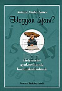 Antalné Szabó Ágnes: Hogyan írjam? Helyesírási gyakorlólapok középiskolások - Helyesírási gyakorlólapok középiskolásoknak