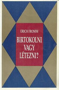 Erich Fromm: Birtokolni vagy létezni?