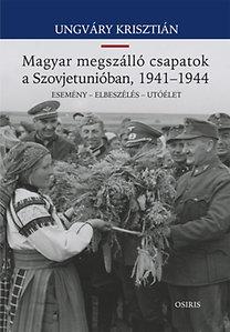 Ungváry Krisztián: Magyar megszálló csapatok a Szovjetunióban, 1941-1944 - Esemény - Elbeszélés - Utóélet