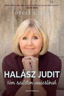 Orosz Ildikó; Halász Judit: Halász Judit - Nem születtem varázslónak